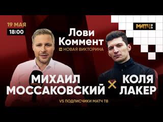 #ЛОВИ_КОММЕНТ №6. Моссаковский VS Лакер. Участвуй в шоу!