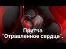 Притча Отравленное сердце .
