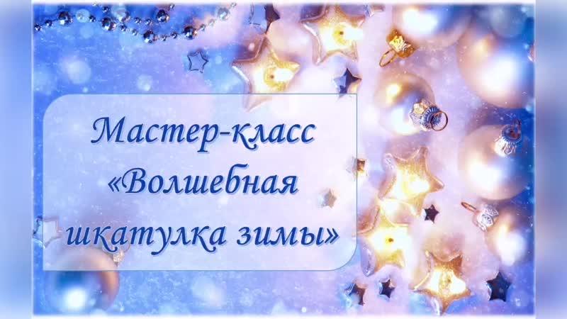 Мастер класс Волшебная шкатулка зимы mp4