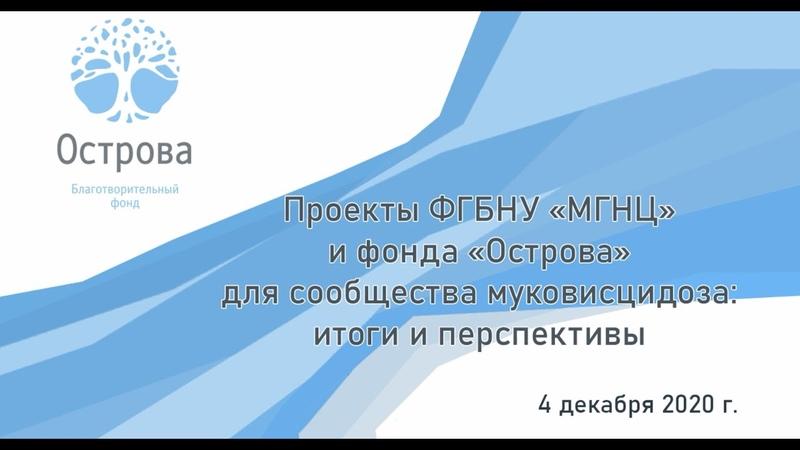 Проекты ФГБНУ «МГНЦ» и БФ «Острова» для сообщества муковисцидоза итоги и перспективы. 04.12.2020