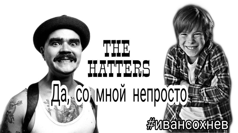 Да со мной не просто The Hatters Иван Сохнев 9 лет Елена Курникова