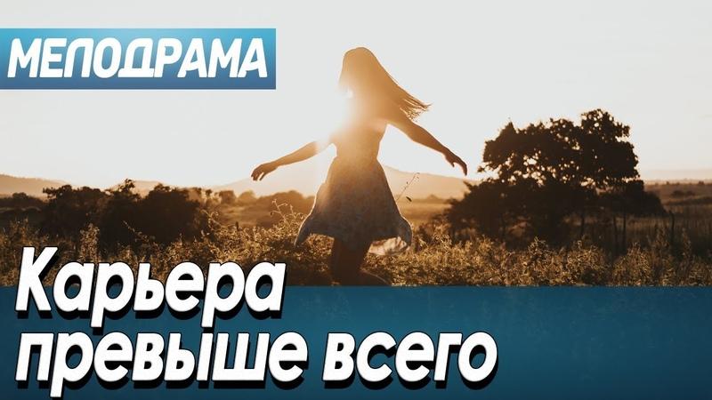 Фильм про место любви в жизни амбициозной дамы Карьера превыше всего Русские мелодрамы новинки 2020