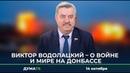 О войне и мире на Донбассе Виктор Водолацкий