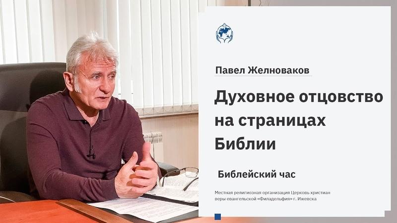 Библейский час. Павел Желноваков «Духовное отцовство на страницах Библии» 2 июня 2020 года