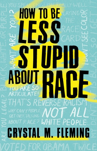 How to Be Less Stupid About Race On Racism, White Supremacy, and the Racial Divide by Crystal Marie Fleming