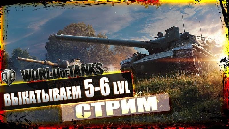 ВЫКАТЫВАЕМ 5-6 lvl НА ПРОКАЧКУ ! СТРИМ ТАНКИ ! World Of Tanks